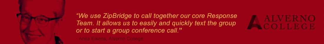 'We use ZipBridge to call together our core Response Team. It allows us to easily and quickly text the group or to start a group conference call.' ~Anita Eikens, Alverno College   Alverno College